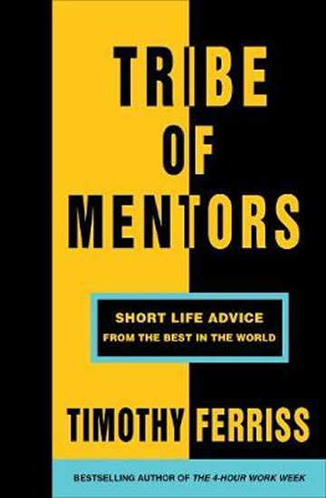 Tribe of Mentors : Short Life Advice from the Best in the World - Timothy Ferriss