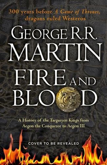 Fire And Blood: A History Of The Targaryen Kings From Aegon The Conqueror To Aegon III As Scribed To Archmaester Gyldayn - George R. R. Martin