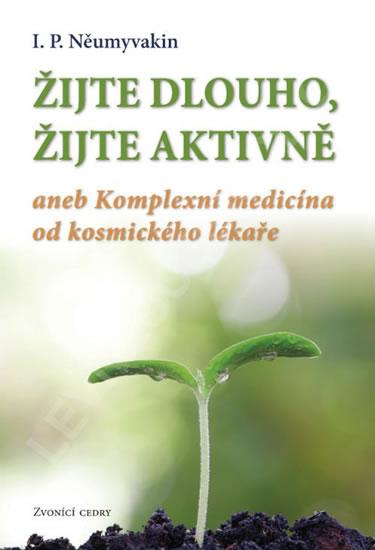 Žijte dlouho, žijte aktivně aneb Komplexní medicína od kosmického lekáře - I.P. Něumyvakin