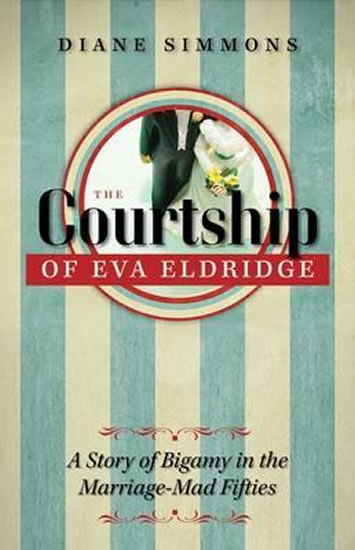 The Courtship of Eva Eldridge : A Story of Bigamy in the Marriage-Mad Fifties - Diane Simmons