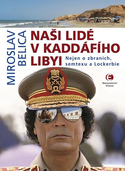 Naši lidé v Kaddáfího Libyi - Nejen o zbraních, semtexu a Lockerbie - Miroslav Belica