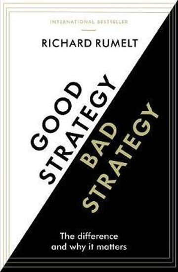 Good Strategy/Bad Strategy : The difference and why it matters - Richard Rumelt