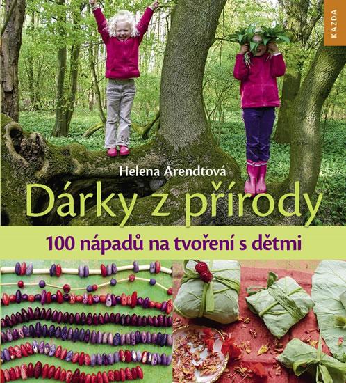 Dárky z přírody - 100 nápadů na tvoření s dětmi - Helena Arendtová