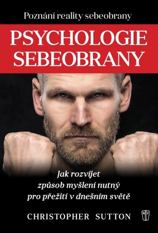 Psychologie sebeobrany - Jak rozvíjet způsob myšlení nutný pro přežití v dnešním světě - Christopher Sutton