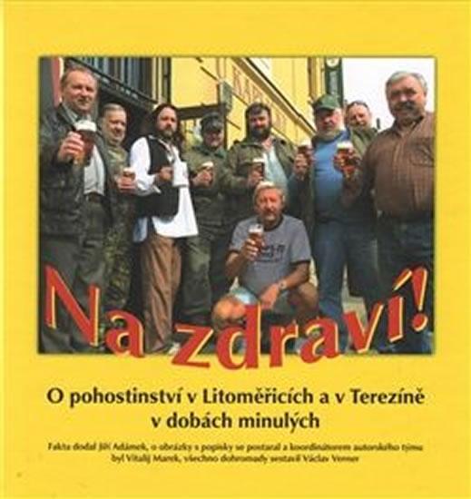 Na zdraví! O pohostinství v Litoměřicích a v Terezíně v dobách minulých - Jiří Adámek