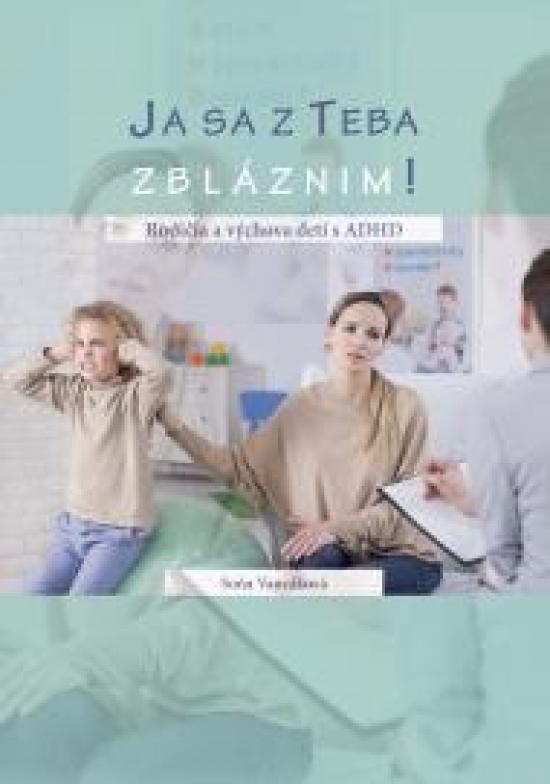 Ja sa z teba zbláznim! Rodičia a výchova detí s ADHD