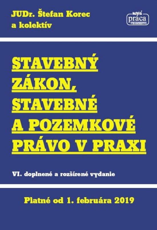 Stavebný zákon, stavebné a pozemkové právo v praxi, platný od 1.2.2019 - Štefan Korec a kolektív