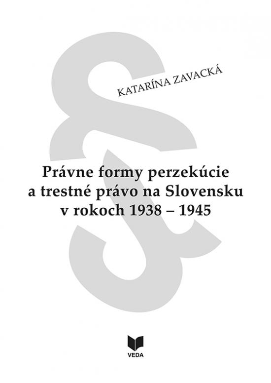 Právne formy perzekúcie a trestné právo na Slovensku v rokoch 1938 - 1945 - Katarína Zavacká